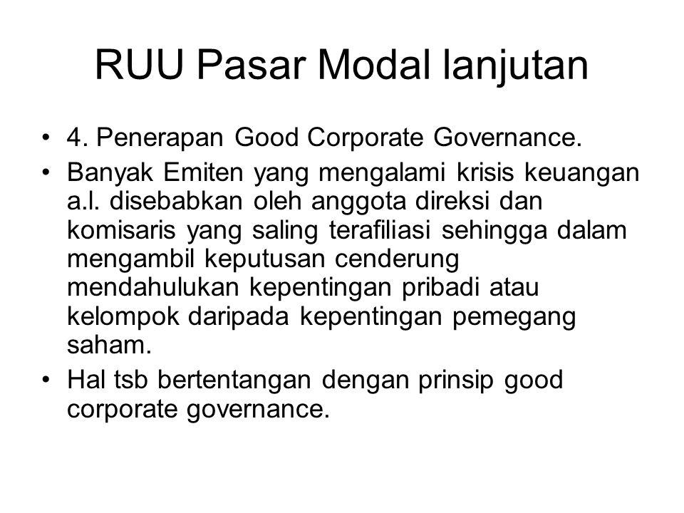 RUU Pasar Modal lanjutan •4. Penerapan Good Corporate Governance. •Banyak Emiten yang mengalami krisis keuangan a.l. disebabkan oleh anggota direksi d