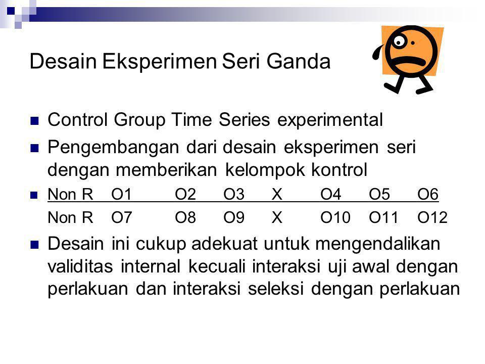 Desain Eksperimen Seri  Equivalent Time Sample Design  Desain eksperimen yang dilakukan berdasarkan satu (beberapa) seri pengukuran variabel tergant
