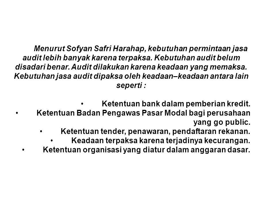 Menurut Sofyan Safri Harahap, kebutuhan permintaan jasa audit lebih banyak karena terpaksa. Kebutuhan audit belum disadari benar. Audit dilakukan kare