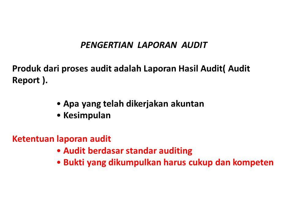 PENGERTIAN LAPORAN AUDIT Produk dari proses audit adalah Laporan Hasil Audit( Audit Report ). • Apa yang telah dikerjakan akuntan • Kesimpulan Ketentu
