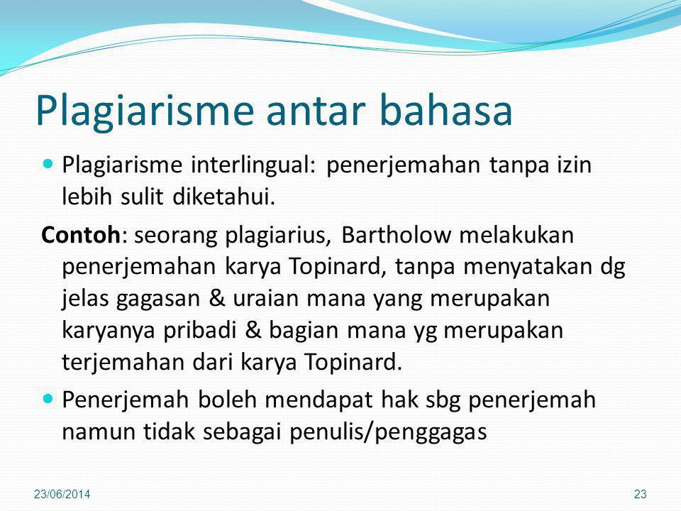 Plagiarisme antar bahasa  Plagiarisme interlingual: penerjemahan tanpa izin lebih sulit diketahui. Contoh: seorang plagiarius, Bartholow melakukan pe