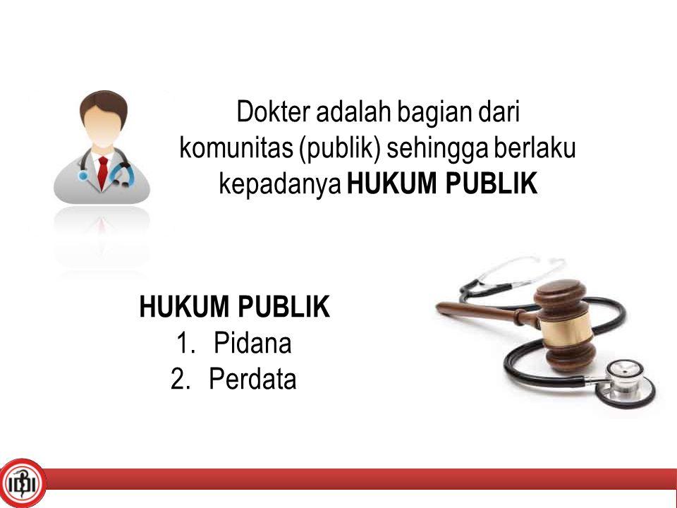 Dokter adalah bagian dari komunitas (publik) sehingga berlaku kepadanya HUKUM PUBLIK 11 HUKUM PUBLIK 1.Pidana 2.Perdata