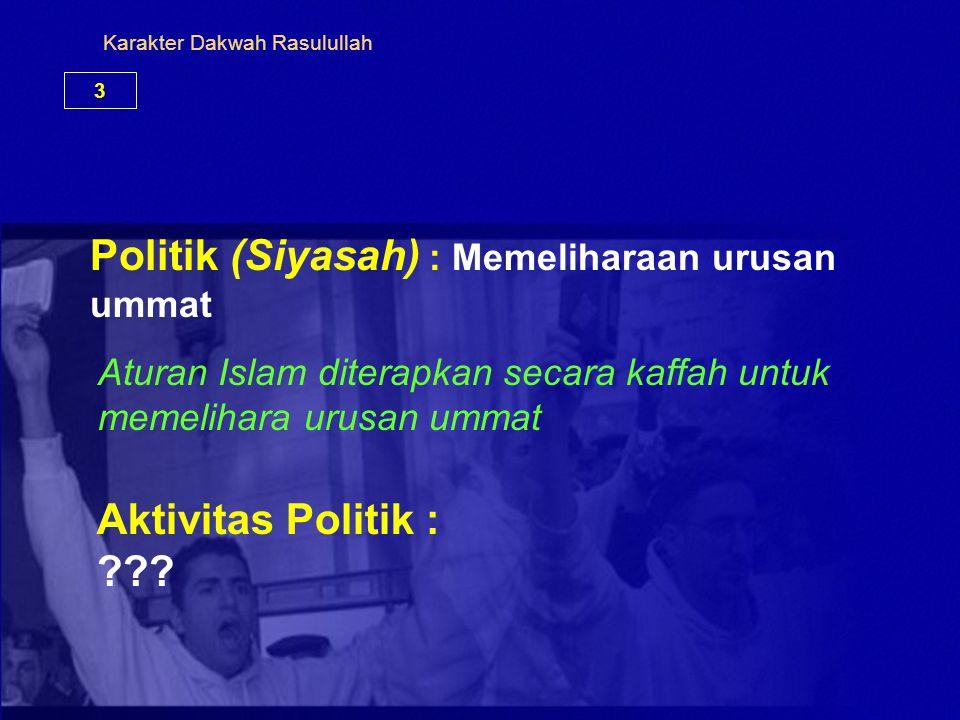 Karakter Dakwah Rasulullah 3 Politik (Siyasah) : Memeliharaan urusan ummat Aktivitas Politik : ??? Aturan Islam diterapkan secara kaffah untuk memelih