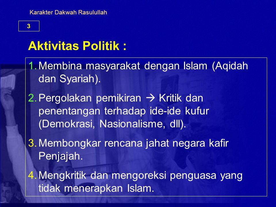 Karakter Dakwah Rasulullah 3 Aktivitas Politik : 1.Membina masyarakat dengan Islam (Aqidah dan Syariah). 2.Pergolakan pemikiran  Kritik dan penentang