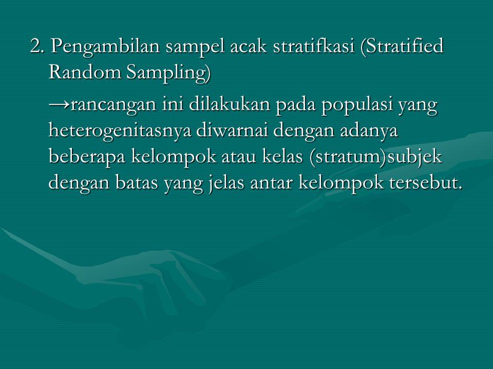 2. Pengambilan sampel acak stratifkasi (Stratified Random Sampling) →rancangan ini dilakukan pada populasi yang heterogenitasnya diwarnai dengan adany