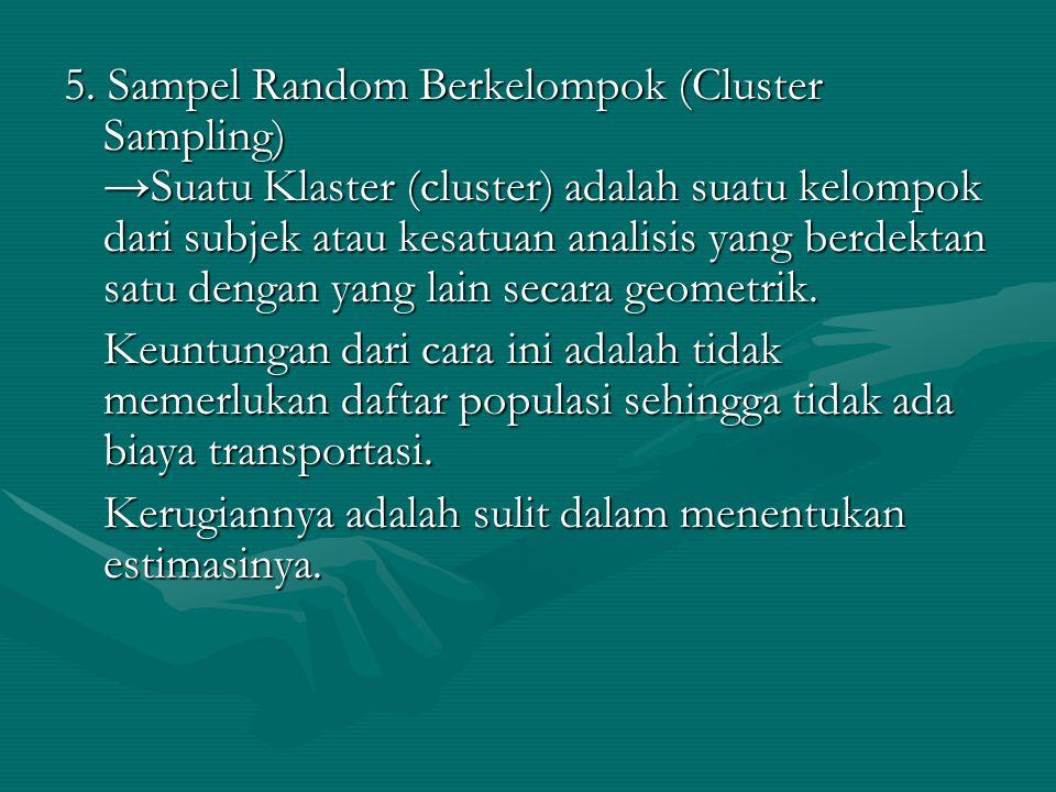 5. Sampel Random Berkelompok (Cluster Sampling) →Suatu Klaster (cluster) adalah suatu kelompok dari subjek atau kesatuan analisis yang berdektan satu