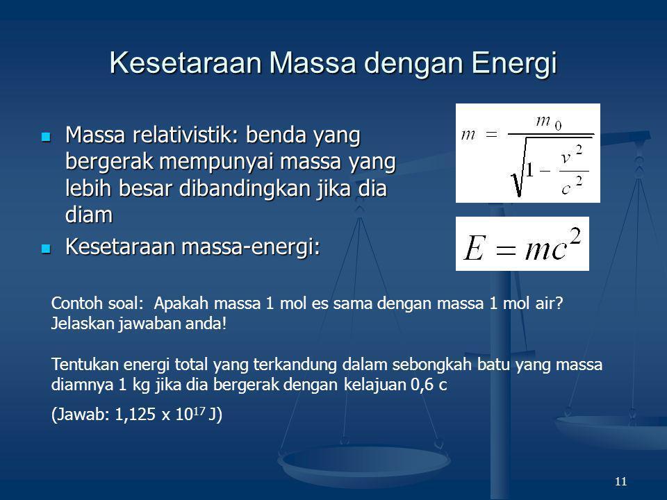 11 Kesetaraan Massa dengan Energi  Massa relativistik: benda yang bergerak mempunyai massa yang lebih besar dibandingkan jika dia diam  Kesetaraan m