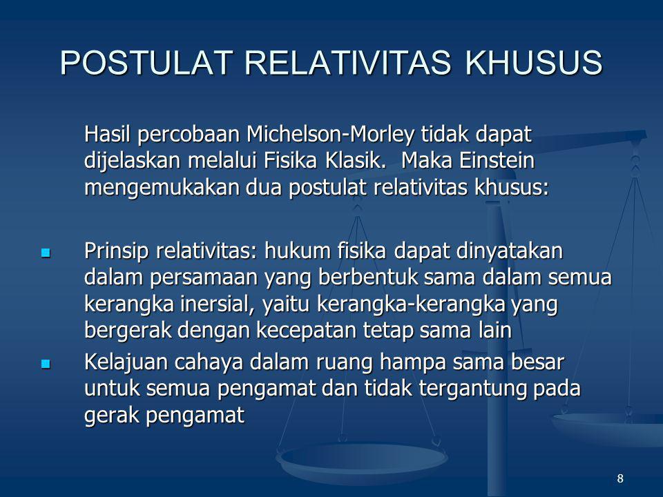 8 POSTULAT RELATIVITAS KHUSUS Hasil percobaan Michelson-Morley tidak dapat dijelaskan melalui Fisika Klasik. Maka Einstein mengemukakan dua postulat r