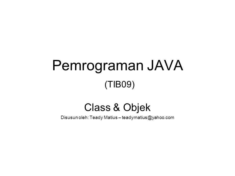 Pemrograman JAVA (TIB09) Class & Objek Disusun oleh: Teady Matius – teadymatius@yahoo.com