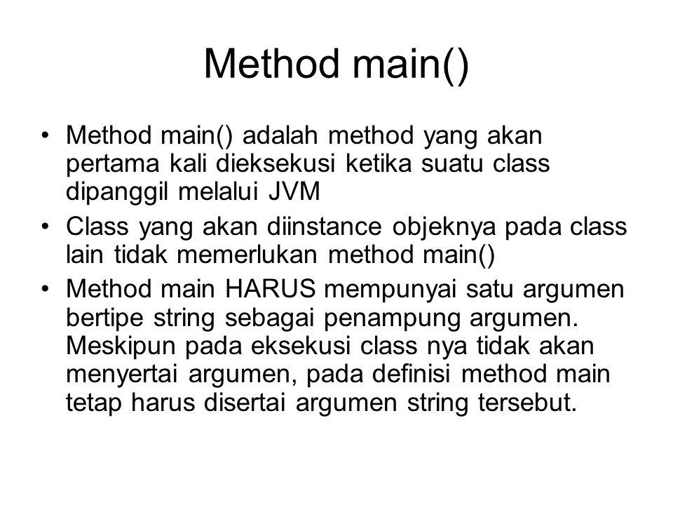 Method main() •Method main() adalah method yang akan pertama kali dieksekusi ketika suatu class dipanggil melalui JVM •Class yang akan diinstance objeknya pada class lain tidak memerlukan method main() •Method main HARUS mempunyai satu argumen bertipe string sebagai penampung argumen.