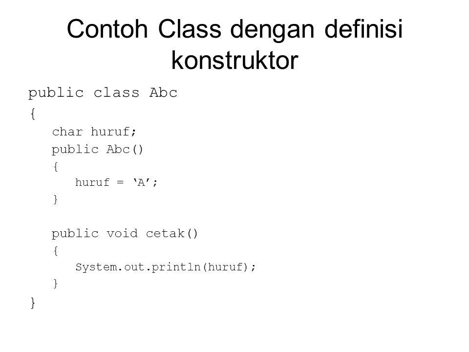 Contoh Class dengan definisi konstruktor public class Abc { char huruf; public Abc() { huruf = 'A'; } public void cetak() { System.out.println(huruf); }