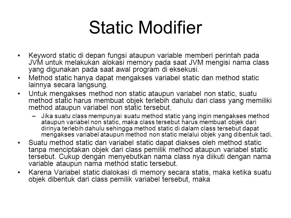 Static Modifier •Keyword static di depan fungsi ataupun variable memberi perintah pada JVM untuk melakukan alokasi memory pada saat JVM mengisi nama class yang digunakan pada saat awal program di eksekusi.