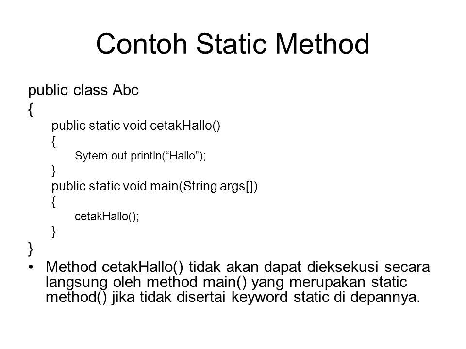 Contoh Static Method public class Abc { public static void cetakHallo() { Sytem.out.println( Hallo ); } public static void main(String args[]) { cetakHallo(); } •Method cetakHallo() tidak akan dapat dieksekusi secara langsung oleh method main() yang merupakan static method() jika tidak disertai keyword static di depannya.