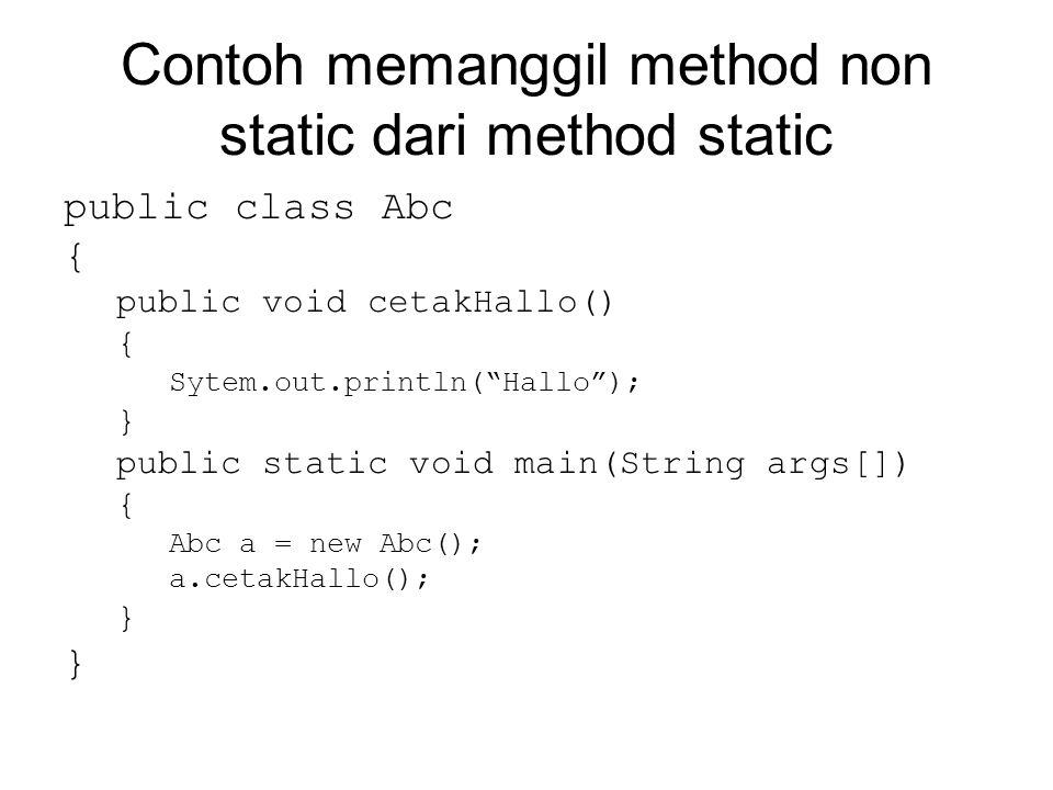 Contoh memanggil method non static dari method static public class Abc { public void cetakHallo() { Sytem.out.println( Hallo ); } public static void main(String args[]) { Abc a = new Abc(); a.cetakHallo(); }