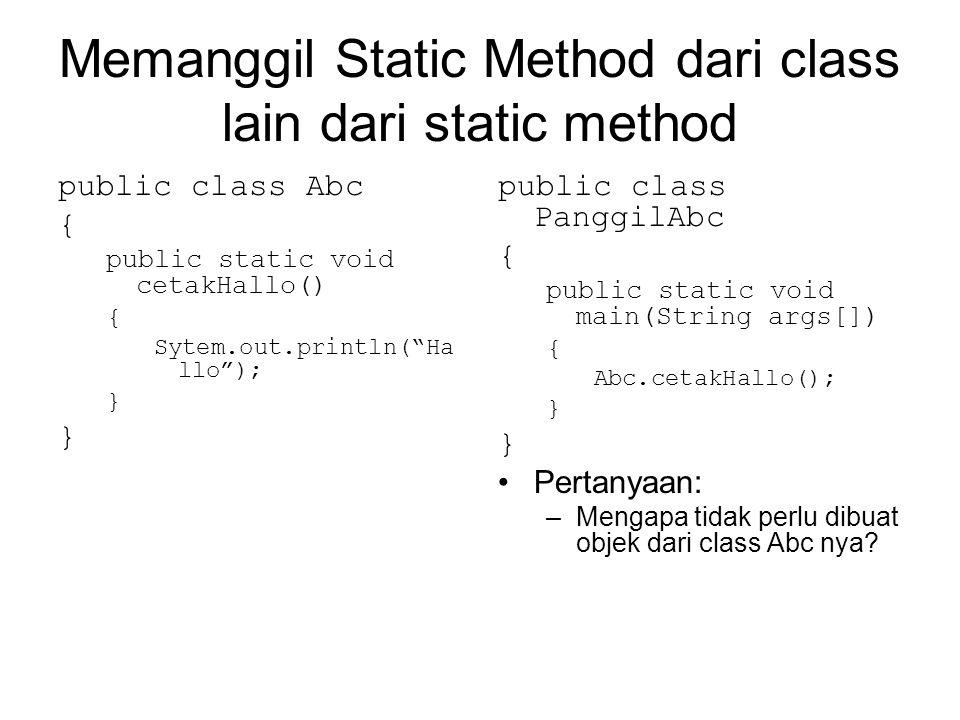 Memanggil Static Method dari class lain dari static method public class Abc { public static void cetakHallo() { Sytem.out.println( Ha llo ); } public class PanggilAbc { public static void main(String args[]) { Abc.cetakHallo(); } •Pertanyaan: –Mengapa tidak perlu dibuat objek dari class Abc nya?