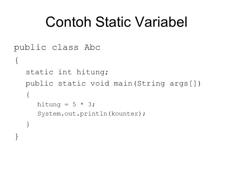 Contoh Static Variabel public class Abc { static int hitung; public static void main(String args[]) { hitung = 5 * 3; System.out.println(kounter); }