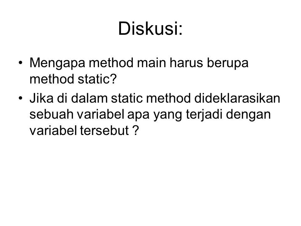 Diskusi: •Mengapa method main harus berupa method static.