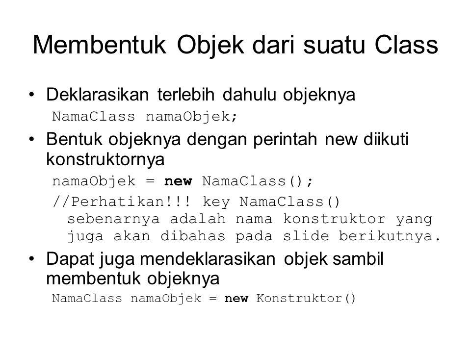 Membentuk Objek dari suatu Class •Deklarasikan terlebih dahulu objeknya NamaClass namaObjek; •Bentuk objeknya dengan perintah new diikuti konstruktornya namaObjek = new NamaClass(); //Perhatikan!!.
