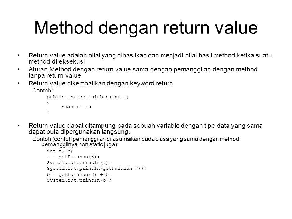 Method dengan return value •Return value adalah nilai yang dihasilkan dan menjadi nilai hasil method ketika suatu method di eksekusi •Aturan Method dengan return value sama dengan pemanggilan dengan method tanpa return value •Return value dikembalikan dengan keyword return Contoh: public int getPuluhan(int i) { return i * 10; } •Return value dapat ditampung pada sebuah variable dengan tipe data yang sama dapat pula dipergunakan langsung.