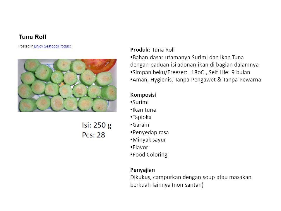 Produk: Tuna Roll • Bahan dasar utamanya Surimi dan ikan Tuna dengan paduan isi adonan ikan di bagian dalamnya • Simpan beku/Freezer: -18oC, Self Life