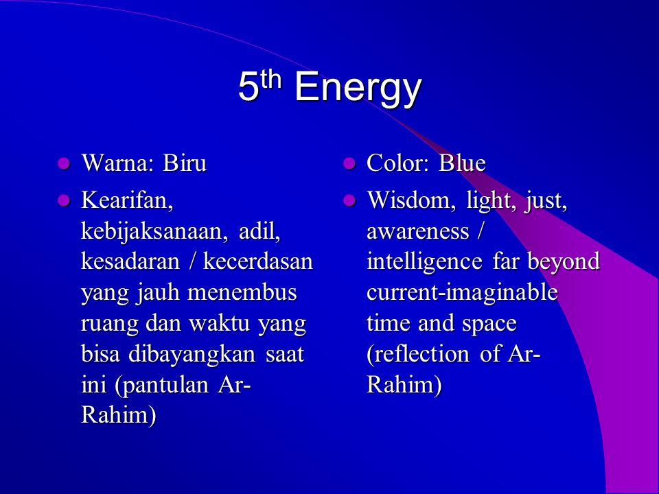 5 th Energy  Warna: Biru  Kearifan, kebijaksanaan, adil, kesadaran / kecerdasan yang jauh menembus ruang dan waktu yang bisa dibayangkan saat ini (pantulan Ar- Rahim)  Color: Blue  Wisdom, light, just, awareness / intelligence far beyond current-imaginable time and space (reflection of Ar- Rahim)