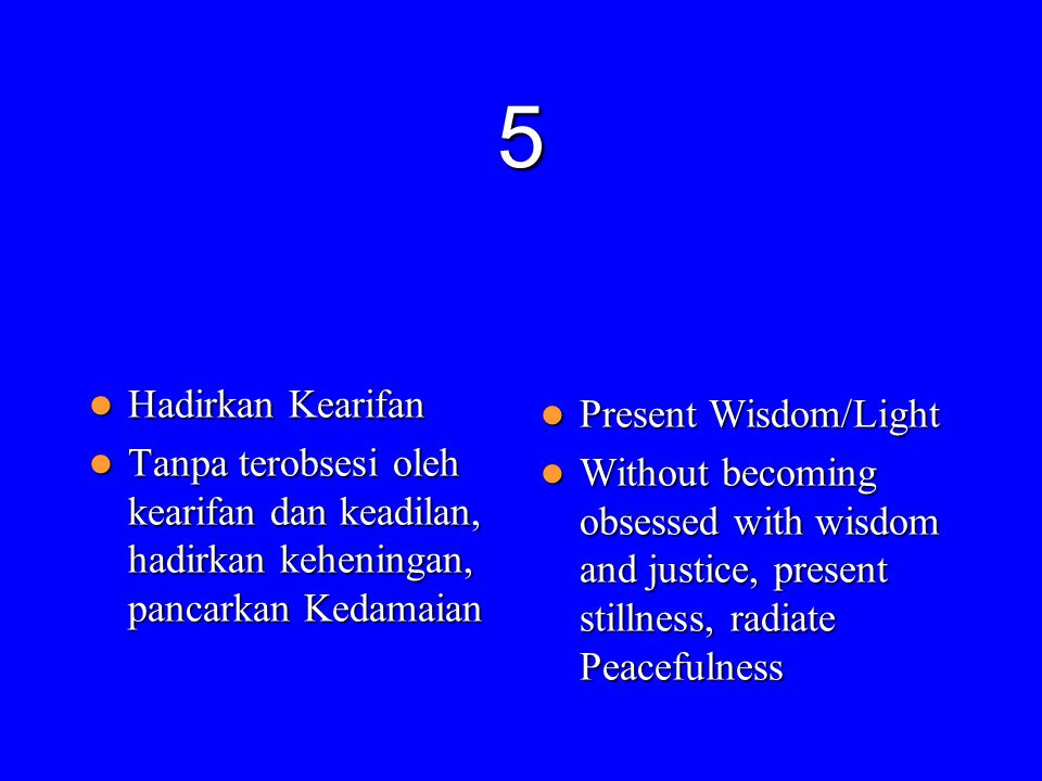 5  Hadirkan Kearifan  Tanpa terobsesi oleh kearifan dan keadilan, hadirkan keheningan, pancarkan Kedamaian  Present Wisdom/Light  Without becoming obsessed with wisdom and justice, present stillness, radiate Peacefulness
