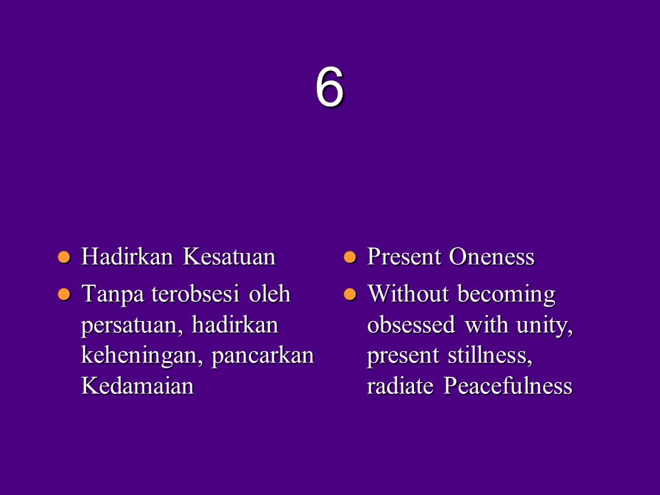 6  Hadirkan Kesatuan  Tanpa terobsesi oleh persatuan, hadirkan keheningan, pancarkan Kedamaian  Present Oneness  Without becoming obsessed with unity, present stillness, radiate Peacefulness