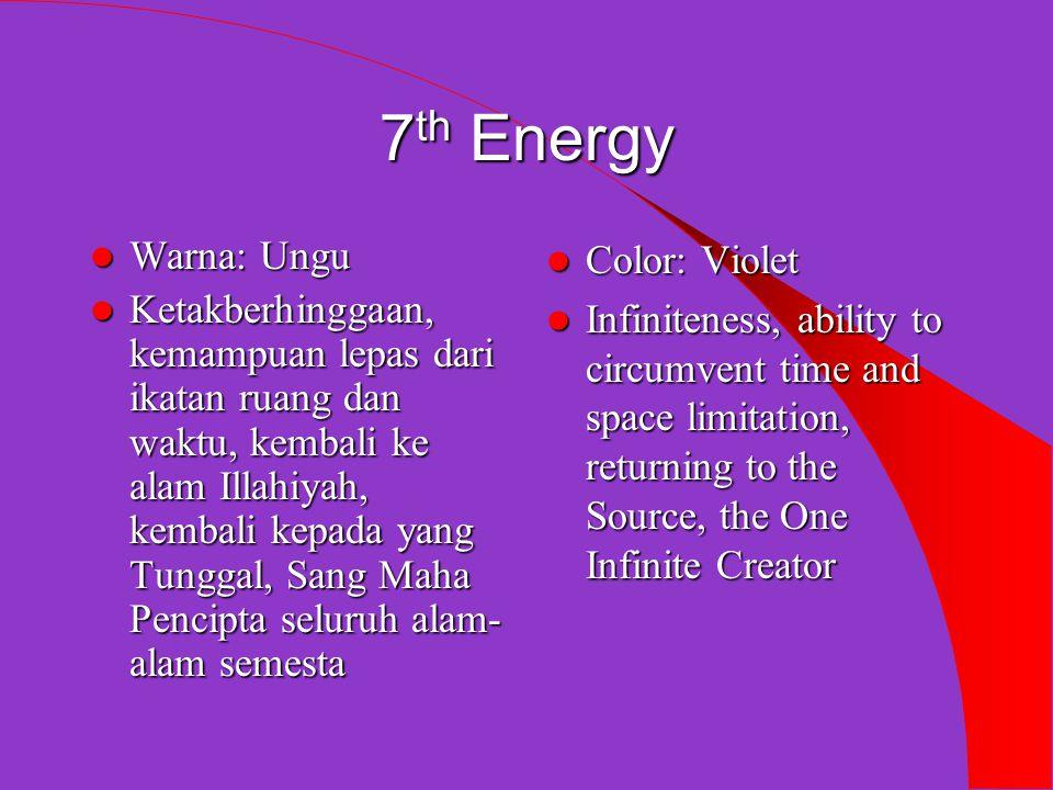 7 th Energy  Warna: Ungu  Ketakberhinggaan, kemampuan lepas dari ikatan ruang dan waktu, kembali ke alam Illahiyah, kembali kepada yang Tunggal, Sang Maha Pencipta seluruh alam- alam semesta  Color: Violet  Infiniteness, ability to circumvent time and space limitation, returning to the Source, the One Infinite Creator