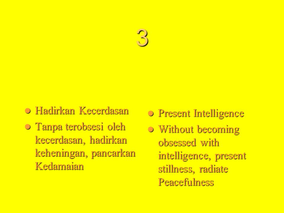 3  Hadirkan Kecerdasan  Tanpa terobsesi oleh kecerdasan, hadirkan keheningan, pancarkan Kedamaian  Present Intelligence  Without becoming obsessed with intelligence, present stillness, radiate Peacefulness