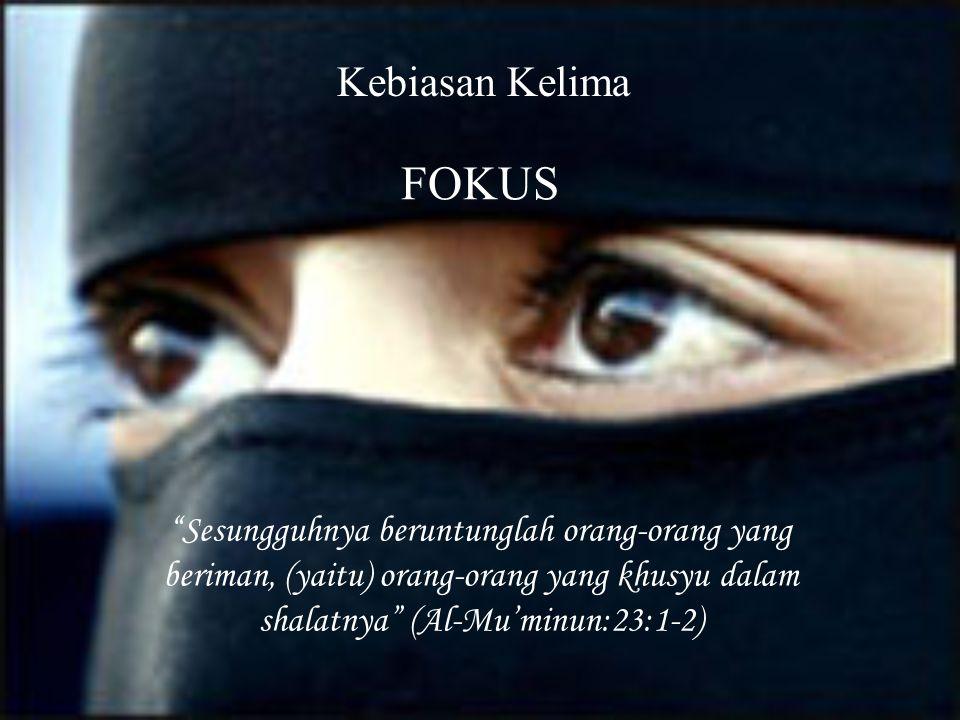 "Kebiasan Kelima FOKUS ""Sesungguhnya beruntunglah orang-orang yang beriman, (yaitu) orang-orang yang khusyu dalam shalatnya"" (Al-Mu'minun:23:1-2)"