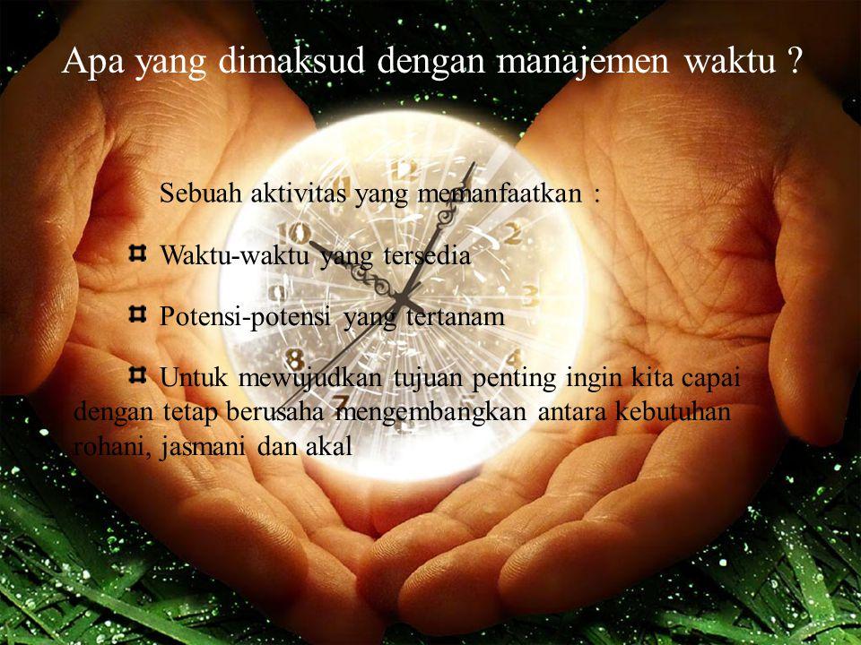 Apa yang dimaksud dengan manajemen waktu ? Sebuah aktivitas yang memanfaatkan : Waktu-waktu yang tersedia Potensi-potensi yang tertanam Untuk mewujudk