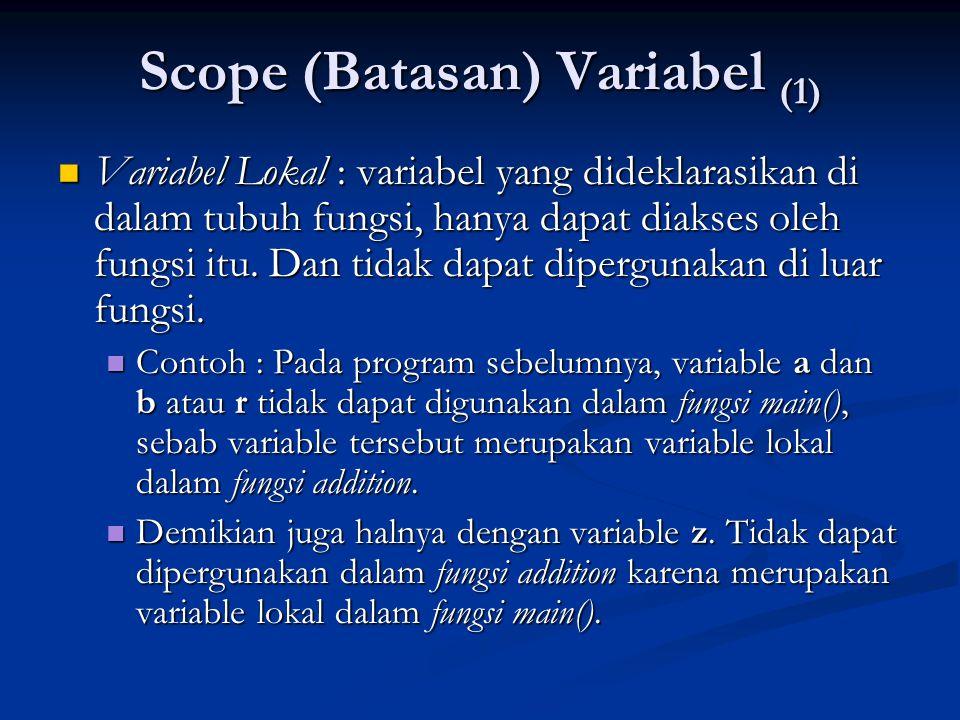Scope (Batasan) Variabel (1)  Variabel Lokal : variabel yang dideklarasikan di dalam tubuh fungsi, hanya dapat diakses oleh fungsi itu. Dan tidak dap