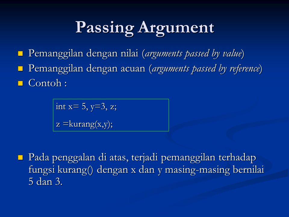 Passing Argument  Pemanggilan dengan nilai (arguments passed by value)  Pemanggilan dengan acuan (arguments passed by reference)  Contoh :  Pada p