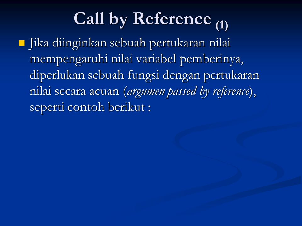 Call by Reference (1)  Jika diinginkan sebuah pertukaran nilai mempengaruhi nilai variabel pemberinya, diperlukan sebuah fungsi dengan pertukaran nil
