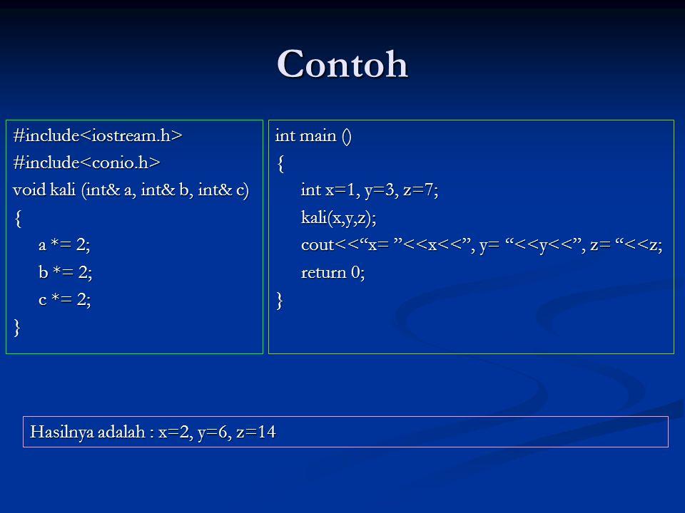Contoh #include<iostream.h>#include<conio.h> void kali (int& a, int& b, int& c) { a *= 2; b *= 2; c *= 2; } int main () { int x=1, y=3, z=7; kali(x,y,