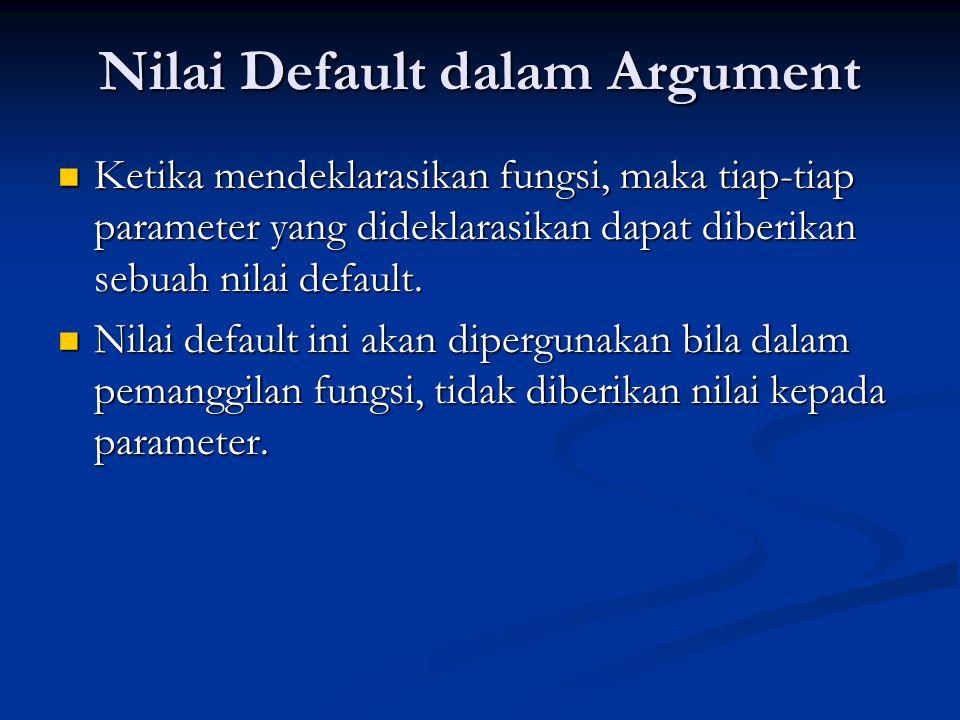 Nilai Default dalam Argument  Ketika mendeklarasikan fungsi, maka tiap-tiap parameter yang dideklarasikan dapat diberikan sebuah nilai default.  Nil