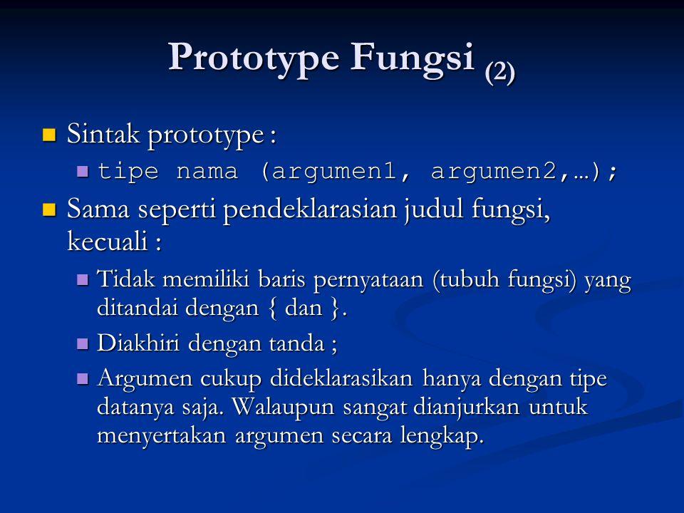 Prototype Fungsi (2)  Sintak prototype :  tipe nama (argumen1, argumen2,…);  Sama seperti pendeklarasian judul fungsi, kecuali :  Tidak memiliki b
