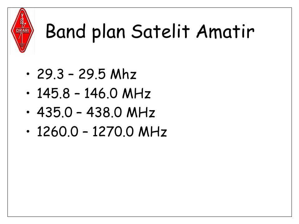Band plan Satelit Amatir •29.3 – 29.5 Mhz •145.8 – 146.0 MHz •435.0 – 438.0 MHz •1260.0 – 1270.0 MHz