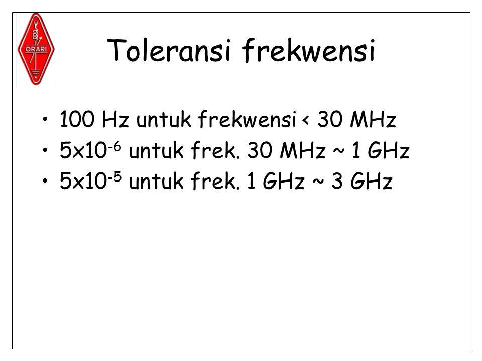 Toleransi frekwensi •100 Hz untuk frekwensi < 30 MHz •5x10 -6 untuk frek.