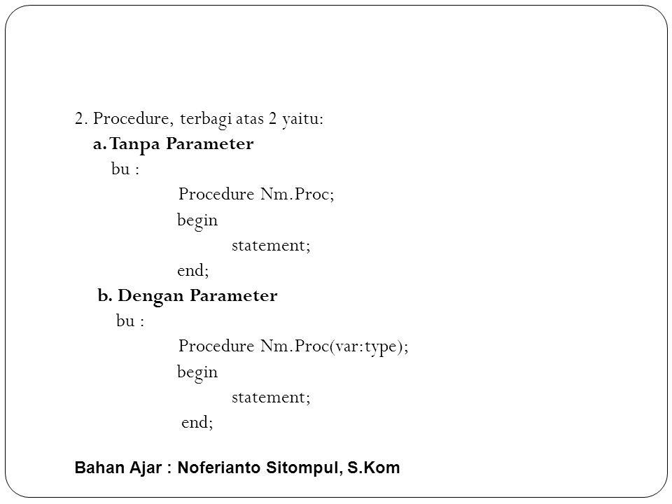 Bahan Ajar : Noferianto Sitompul, S.Kom 2.Procedure, terbagi atas 2 yaitu: a.