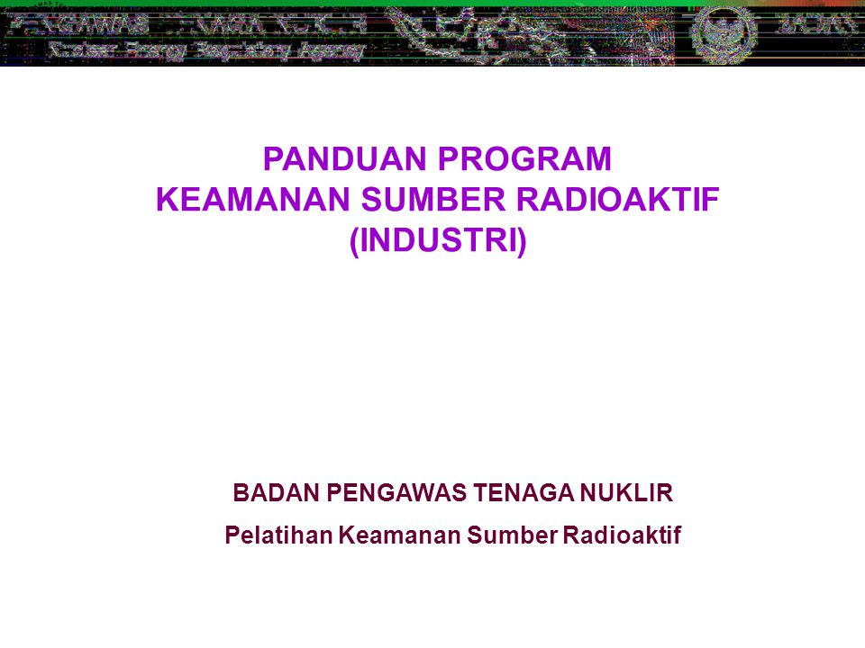 PANDUAN PROGRAM KEAMANAN SUMBER RADIOAKTIF (INDUSTRI) BADAN PENGAWAS TENAGA NUKLIR Pelatihan Keamanan Sumber Radioaktif