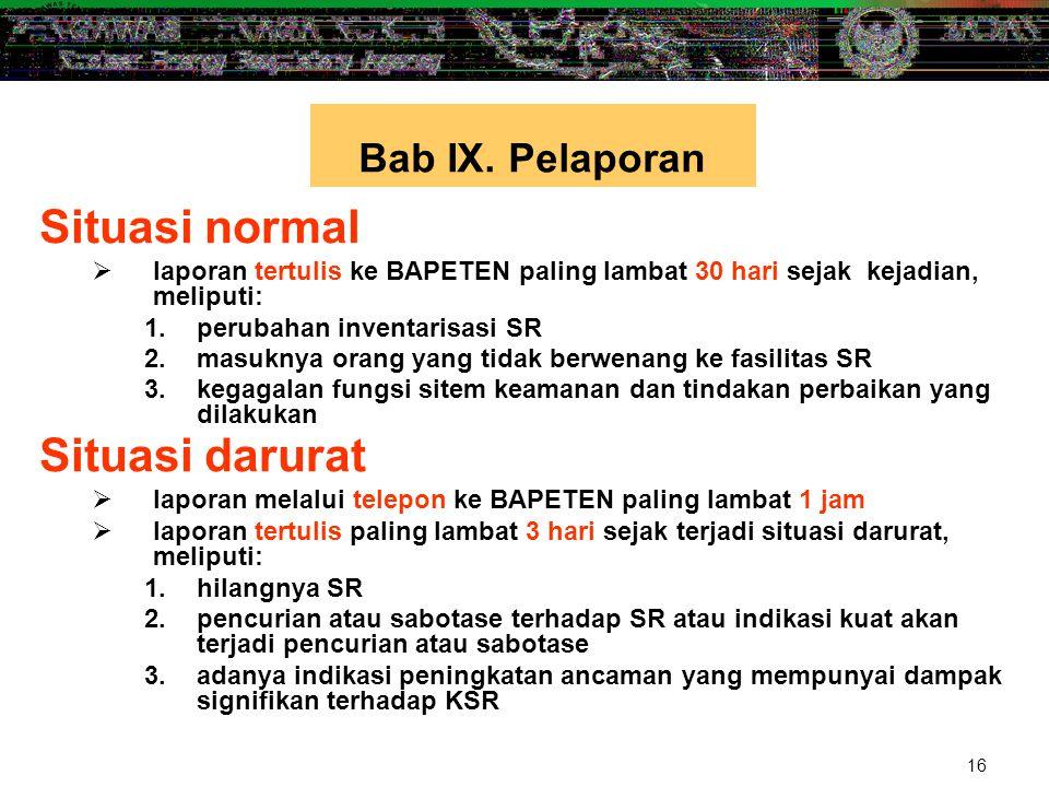 16 Situasi normal  laporan tertulis ke BAPETEN paling lambat 30 hari sejak kejadian, meliputi: 1.perubahan inventarisasi SR 2.masuknya orang yang tid