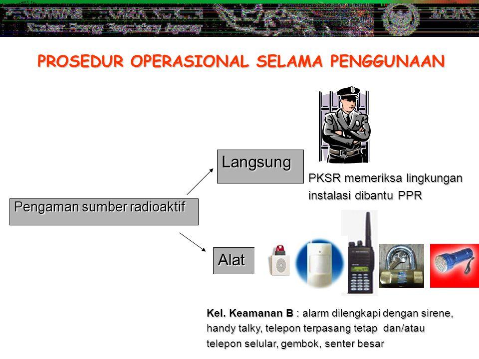 PROSEDUR OPERASIONAL SELAMA PENGGUNAAN Pengaman sumber radioaktif Langsung Alat PKSR memeriksa lingkungan instalasi dibantu PPR Kel. Keamanan B : alar