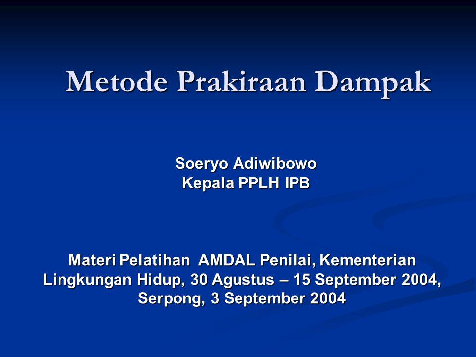 Metode Prakiraan Dampak Soeryo Adiwibowo Kepala PPLH IPB Materi Pelatihan AMDAL Penilai, Kementerian Lingkungan Hidup, 30 Agustus – 15 September 2004,