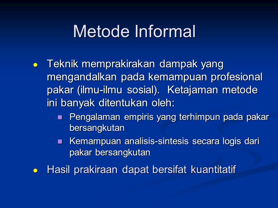 Metode Informal  Teknik memprakirakan dampak yang mengandalkan pada kemampuan profesional pakar (ilmu-ilmu sosial). Ketajaman metode ini banyak diten