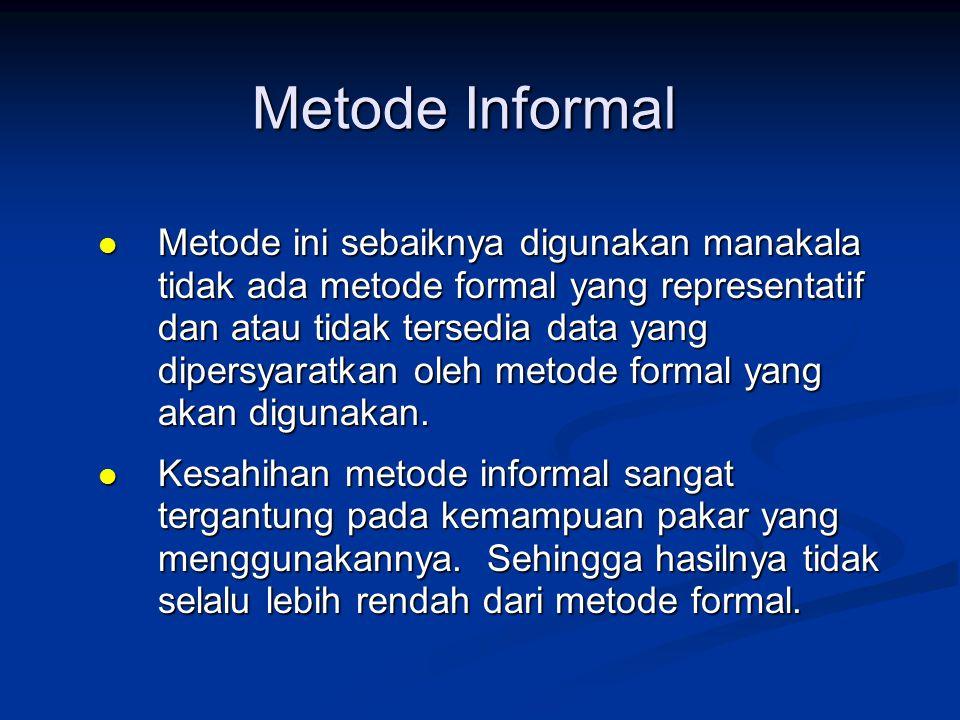 Metode Informal  Metode ini sebaiknya digunakan manakala tidak ada metode formal yang representatif dan atau tidak tersedia data yang dipersyaratkan