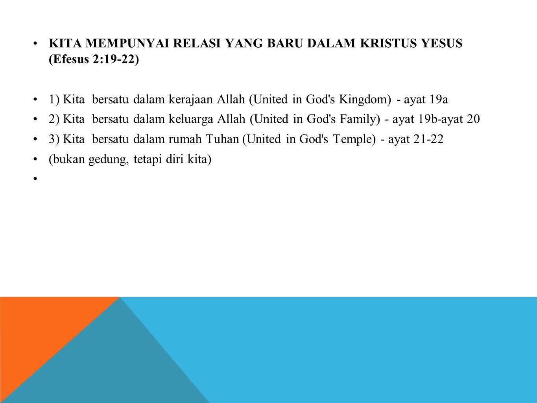 •KITA MEMPUNYAI RELASI YANG BARU DALAM KRISTUS YESUS (Efesus 2:19-22) •1) Kita bersatu dalam kerajaan Allah (United in God s Kingdom) - ayat 19a •2) Kita bersatu dalam keluarga Allah (United in God s Family) - ayat 19b-ayat 20 •3) Kita bersatu dalam rumah Tuhan (United in God s Temple) - ayat 21-22 •(bukan gedung, tetapi diri kita) •
