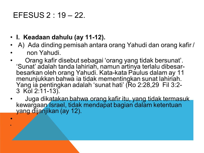 EFESUS 2 : 19 – 22. •I. Keadaan dahulu (ay 11-12). • A) Ada dinding pemisah antara orang Yahudi dan orang kafir / • non Yahudi. • Orang kafir disebut