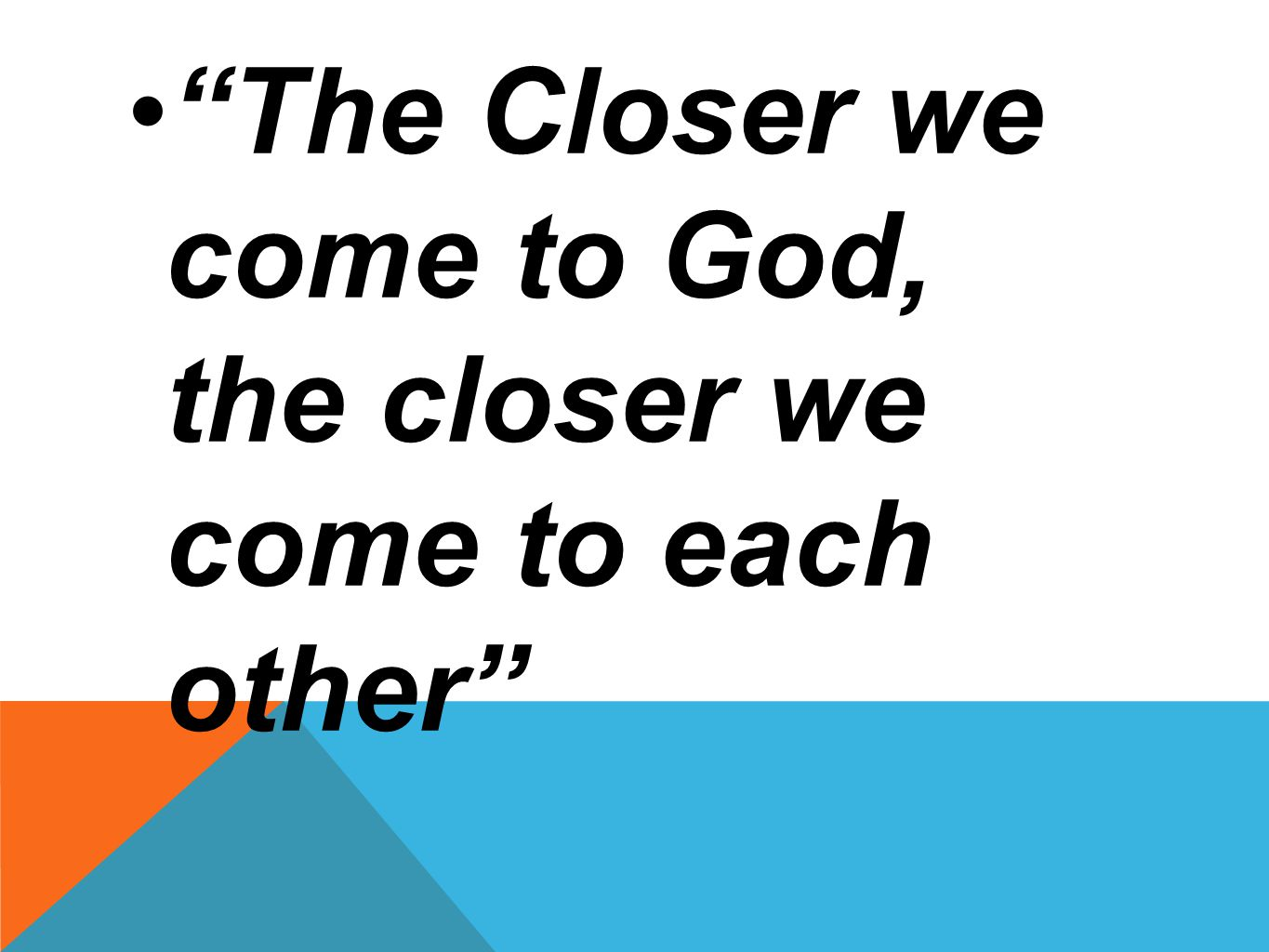 • The Closer we come to God, the closer we come to each other