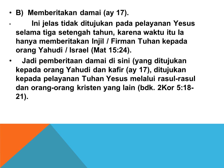 •B) Memberitakan damai (ay 17). • Ini jelas tidak ditujukan pada pelayanan Yesus selama tiga setengah tahun, karena waktu itu Ia hanya memberitakan In